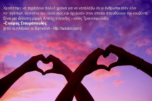Χρειάστηκε να περάσουν πολλά χρόνια για να καταλάβω ότι οι άνθρωποι όταν λένε «σ' αγαπώ», αγαπάνε τον εαυτό τους και όχι αυτόν στον οποίον απευθύνουν την κουβέντα. Είναι μια ιδιότυπη μορφή Αττικής σύνταξης – εκτός Τριανταφυλλίδη.